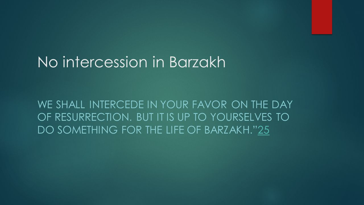 No intercession in Barzakh WE SHALL INTERCEDE IN YOUR FAVOR ON THE DAY OF RESURRECTION. BUT IT IS UP TO YOURSELVES TO DO SOMETHING FOR THE LIFE OF BAR