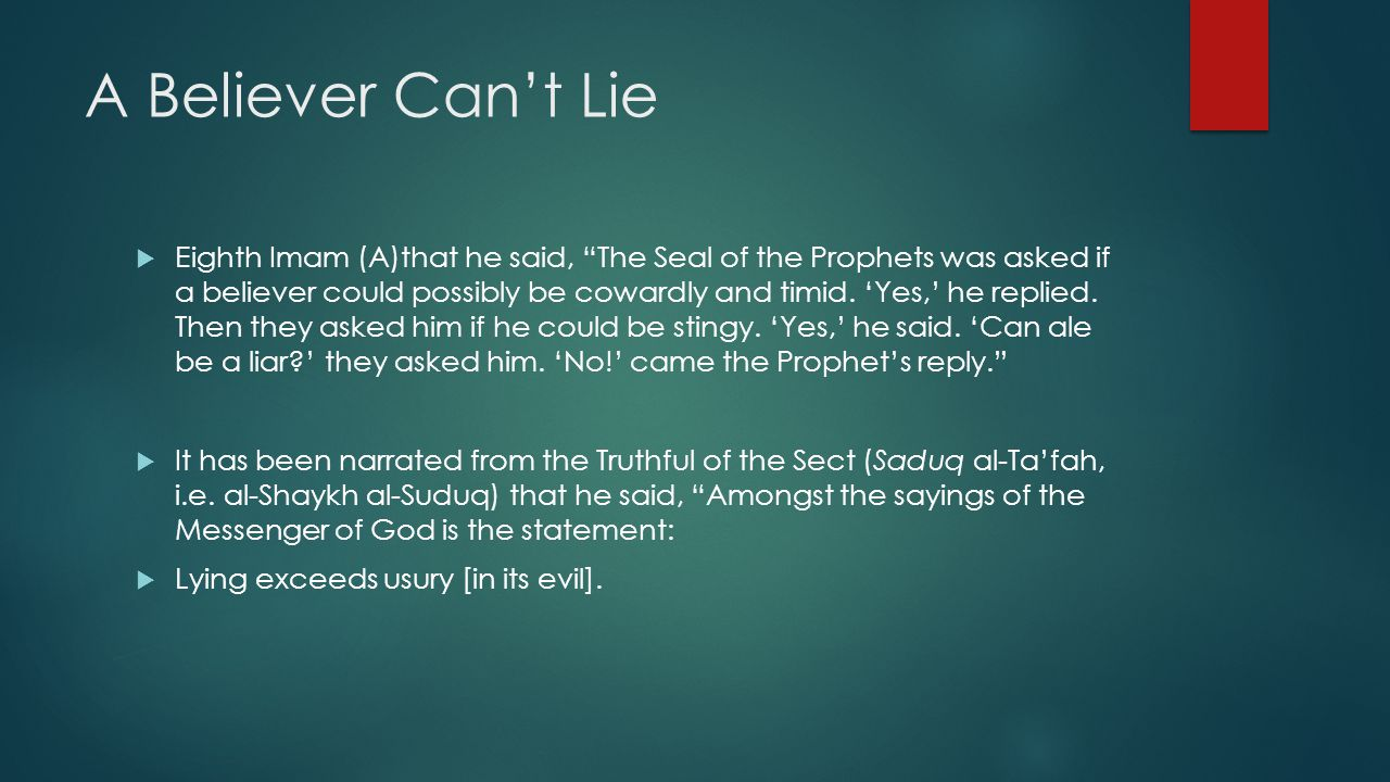 "A Believer Can't Lie  Eighth Imam (A)that he said, ""The Seal of the Prophets was asked if a believer could possibly be cowardly and timid. 'Yes,' he"