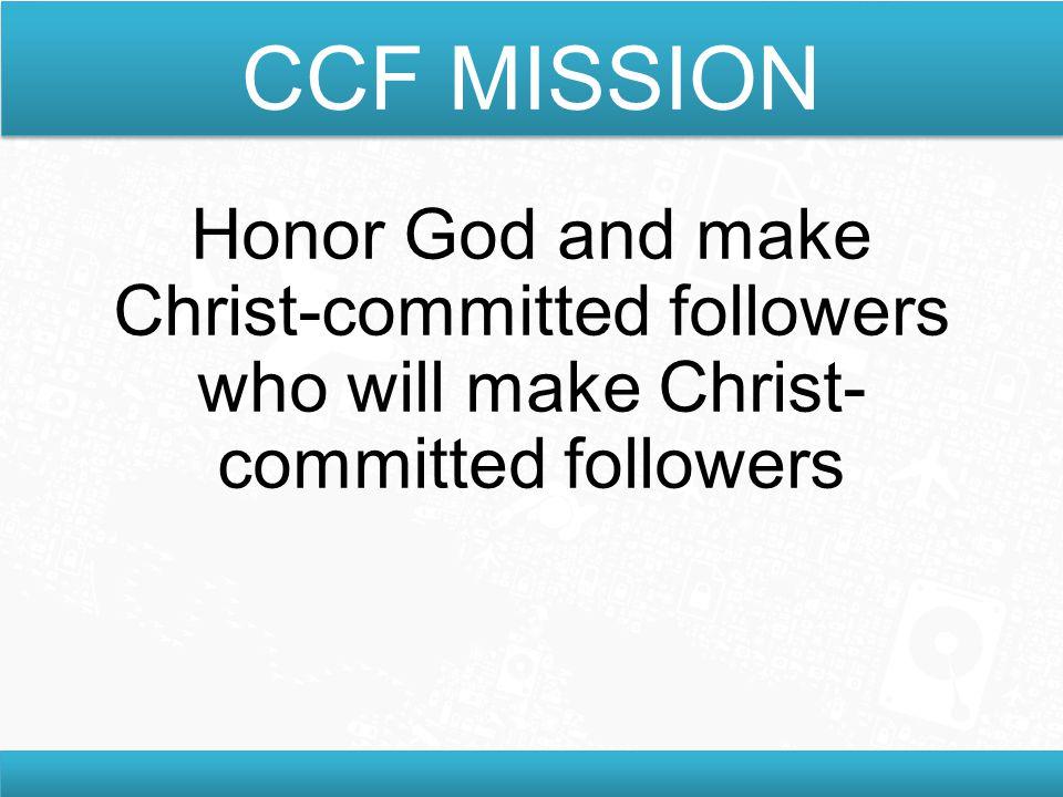 CCF MISSION Honor God and make Christ-committed followers who will make Christ- committed followers