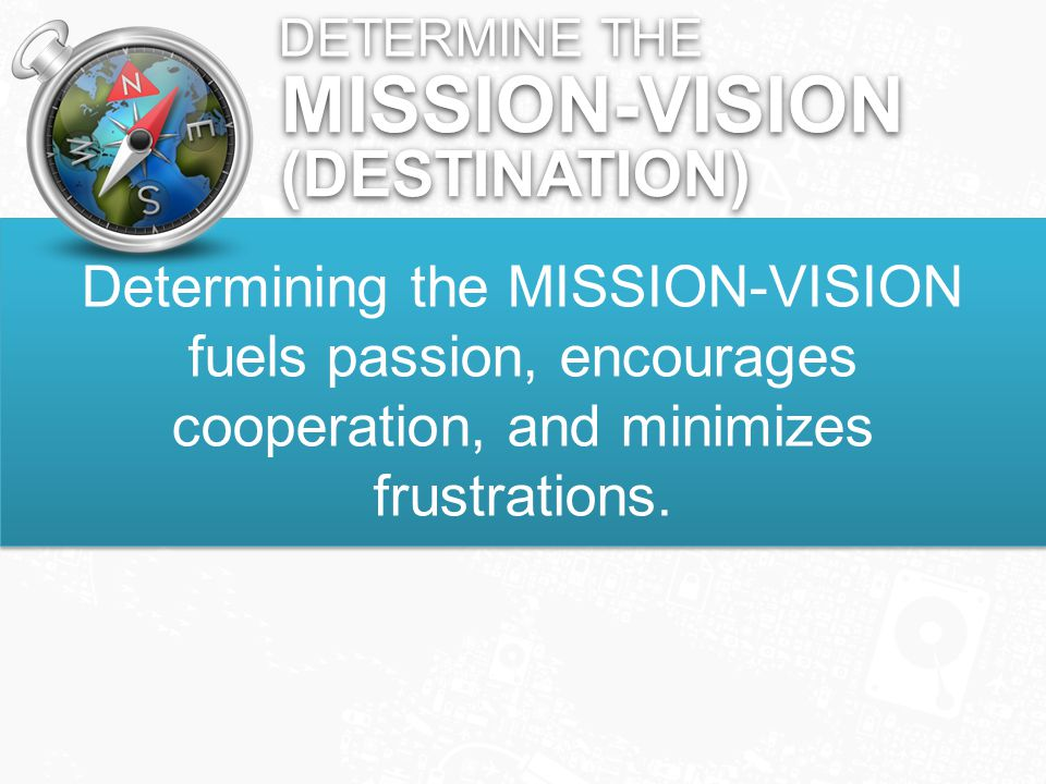 DETERMINE THE Determining the MISSION-VISION fuels passion, encourages cooperation, and minimizes frustrations.