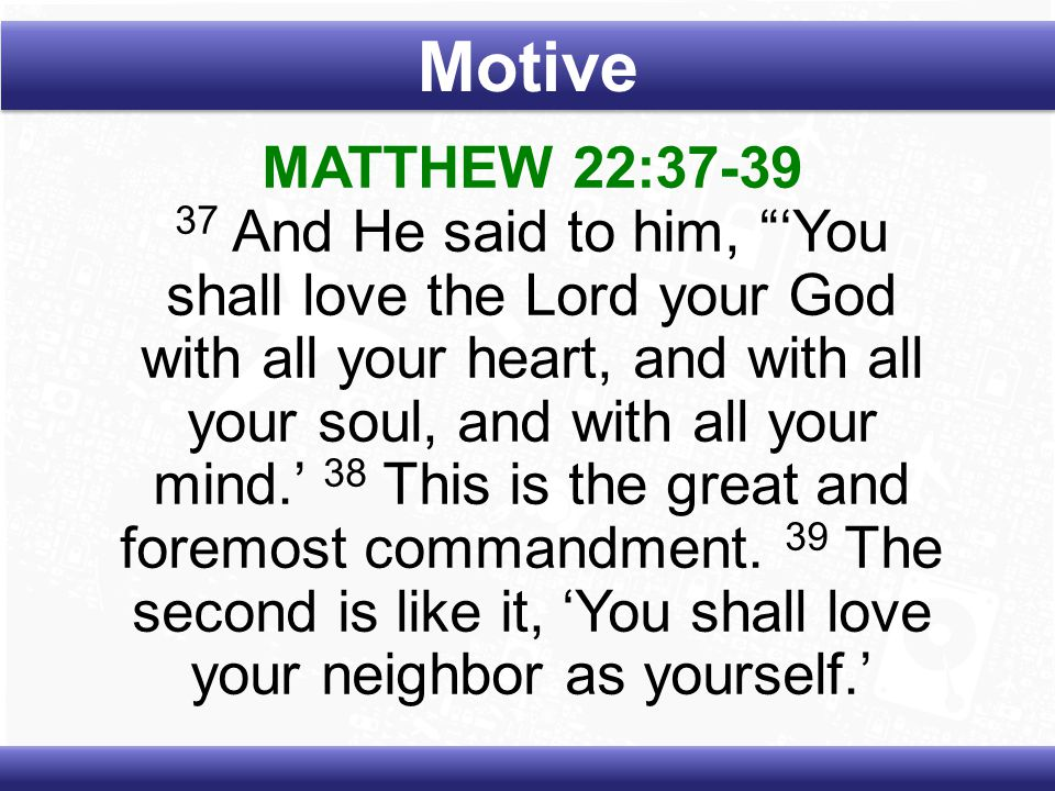MATTHEW 22:37-39 37 And He said to him, 'You shall love the Lord your God with all your heart, and with all your soul, and with all your mind.' 38 This is the great and foremost commandment.