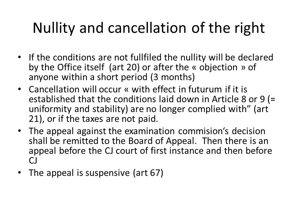 Nullity and cancellation of the right If the conditions are not fullfiled the nullity will be declared by the Office itself (art 20) or after the « objection » of anyone within a short period (3 months) Cancellation will occur « with effect in futurum if it is established that the conditions laid down in Article 8 or 9 (= uniformity and stability) are no longer complied with (art 21), or if the taxes are not paid.
