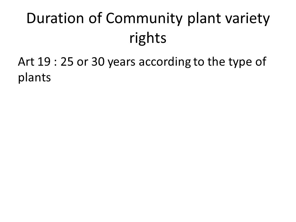 Duration of Community plant variety rights Art 19 : 25 or 30 years according to the type of plants