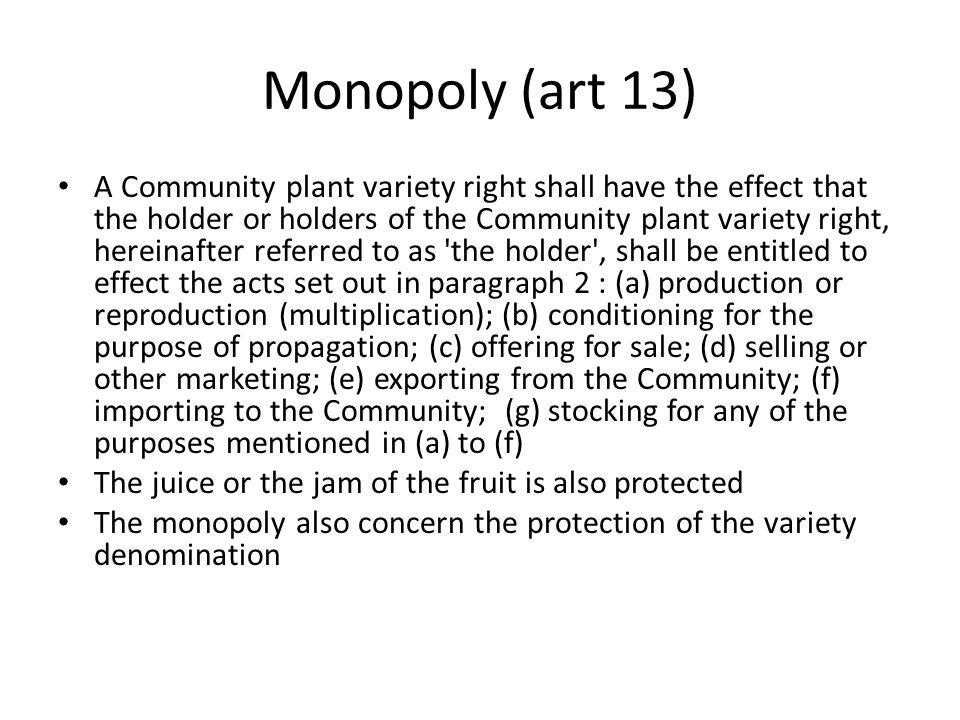 Monopoly (art 13) A Community plant variety right shall have the effect that the holder or holders of the Community plant variety right, hereinafter referred to as the holder , shall be entitled to effect the acts set out in paragraph 2 : (a) production or reproduction (multiplication); (b) conditioning for the purpose of propagation; (c) offering for sale; (d) selling or other marketing; (e) exporting from the Community; (f) importing to the Community; (g) stocking for any of the purposes mentioned in (a) to (f) The juice or the jam of the fruit is also protected The monopoly also concern the protection of the variety denomination