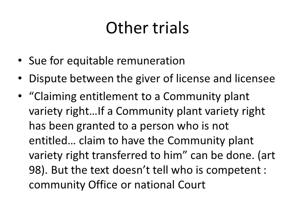 Other trials Sue for equitable remuneration Dispute between the giver of license and licensee Claiming entitlement to a Community plant variety right…If a Community plant variety right has been granted to a person who is not entitled… claim to have the Community plant variety right transferred to him can be done.