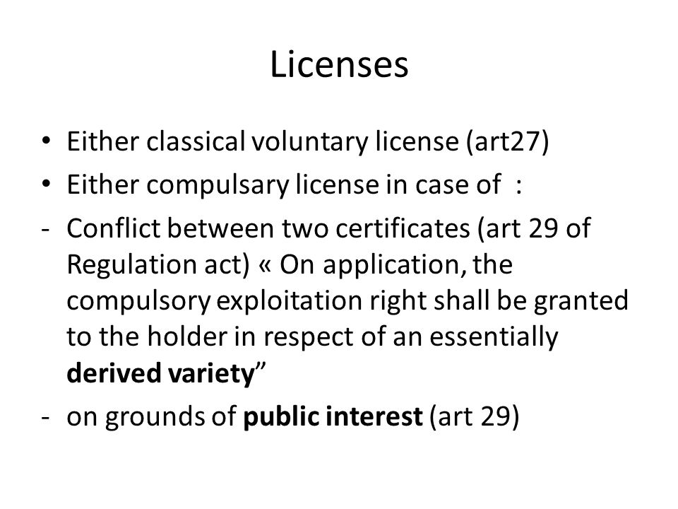 Licenses Either classical voluntary license (art27) Either compulsary license in case of : -Conflict between two certificates (art 29 of Regulation act) « On application, the compulsory exploitation right shall be granted to the holder in respect of an essentially derived variety -on grounds of public interest (art 29)