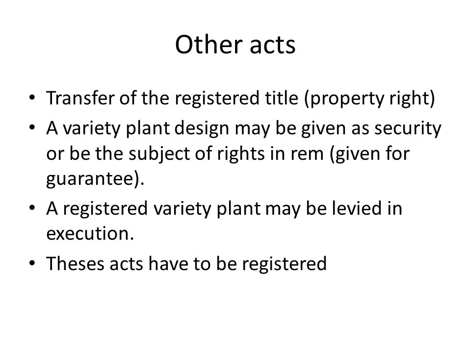 Other acts Transfer of the registered title (property right) A variety plant design may be given as security or be the subject of rights in rem (given for guarantee).