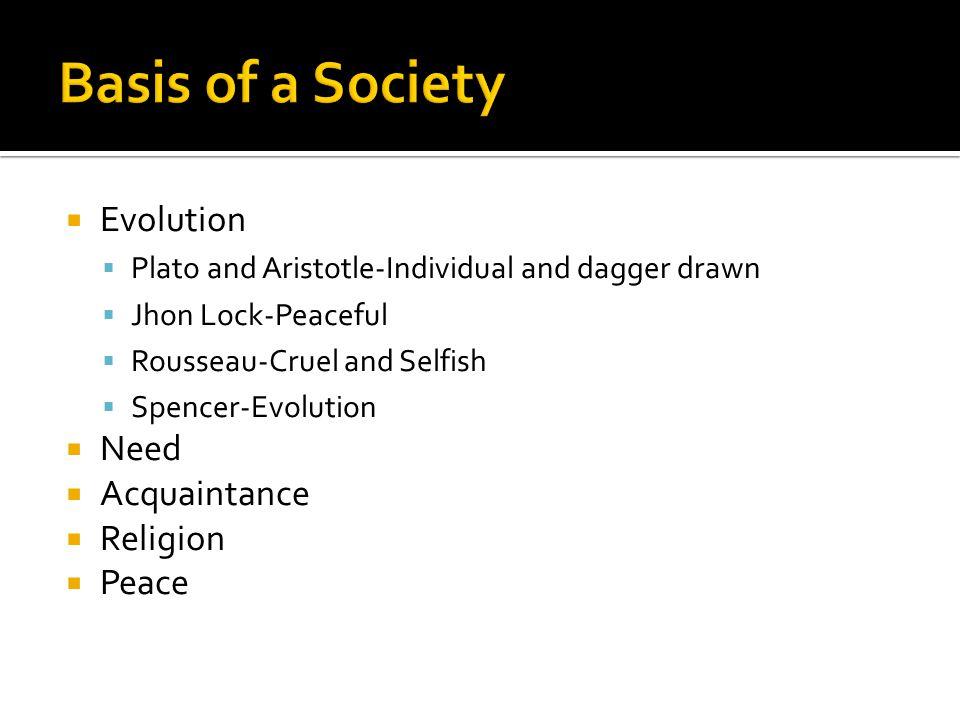  Evolution  Plato and Aristotle-Individual and dagger drawn  Jhon Lock-Peaceful  Rousseau-Cruel and Selfish  Spencer-Evolution  Need  Acquainta