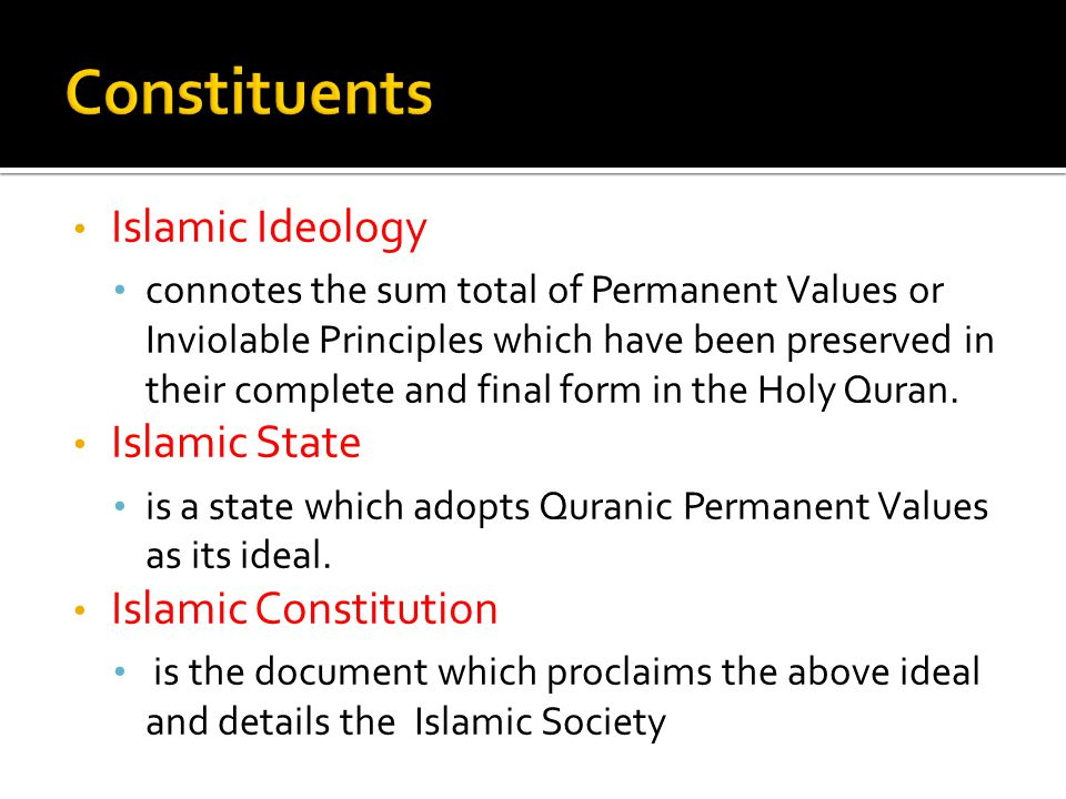 Islamic Ideology connotes the sum total of Permanent Values or Inviolable Principles which have been preserved in their complete and final form in the