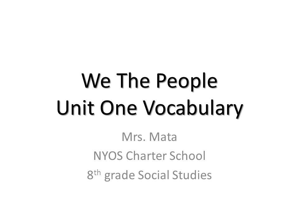 We The People Unit One Vocabulary Mrs. Mata NYOS Charter School 8 th grade Social Studies
