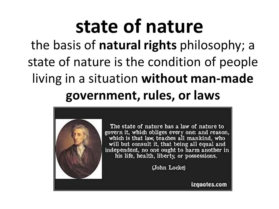 state of nature the basis of natural rights philosophy; a state of nature is the condition of people living in a situation without man-made government