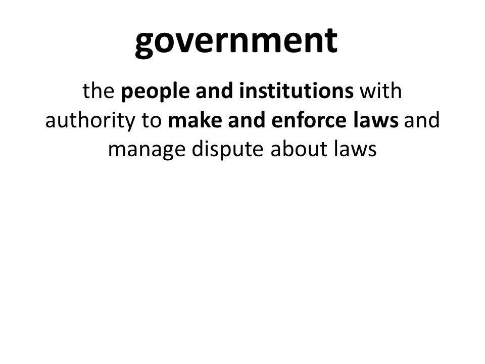 government the people and institutions with authority to make and enforce laws and manage dispute about laws