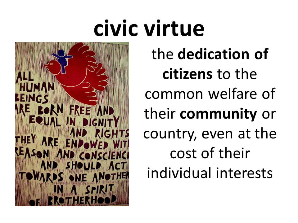 civic virtue the dedication of citizens to the common welfare of their community or country, even at the cost of their individual interests