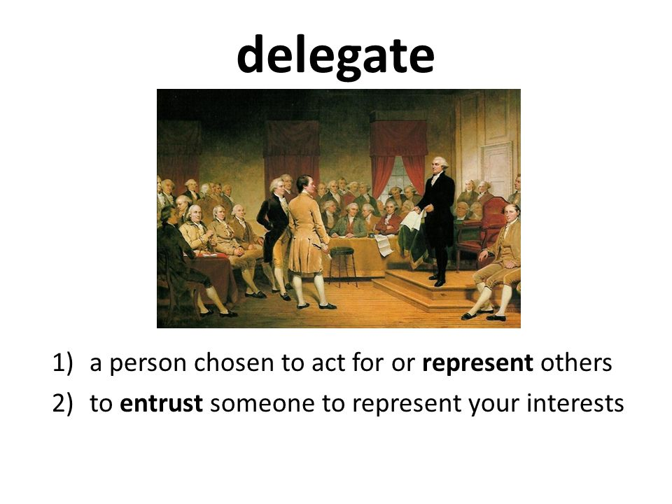 delegate 1)a person chosen to act for or represent others 2)to entrust someone to represent your interests