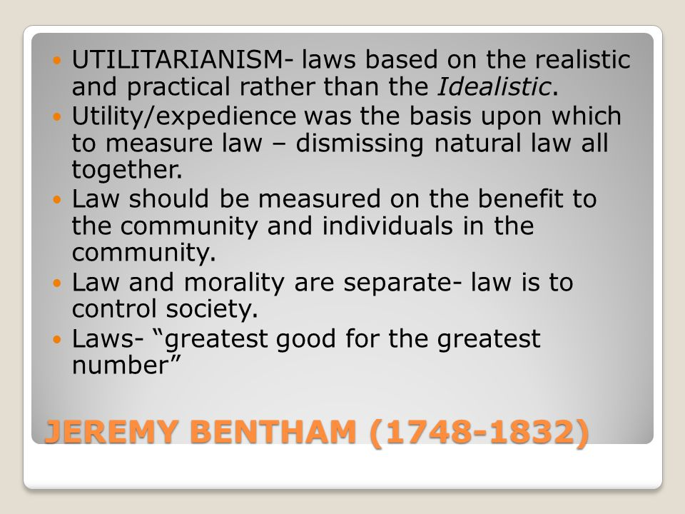 JEREMY BENTHAM (1748-1832) UTILITARIANISM- laws based on the realistic and practical rather than the Idealistic. Utility/expedience was the basis upon