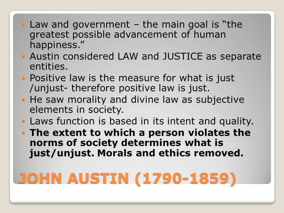 JOHN AUSTIN (1790-1859) Law and government – the main goal is the greatest possible advancement of human happiness. Austin considered LAW and JUSTICE as separate entities.