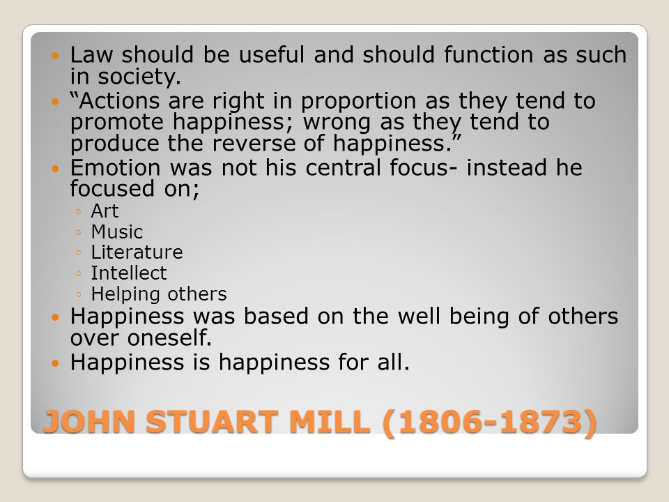 "JOHN STUART MILL (1806-1873) Law should be useful and should function as such in society. ""Actions are right in proportion as they tend to promote hap"