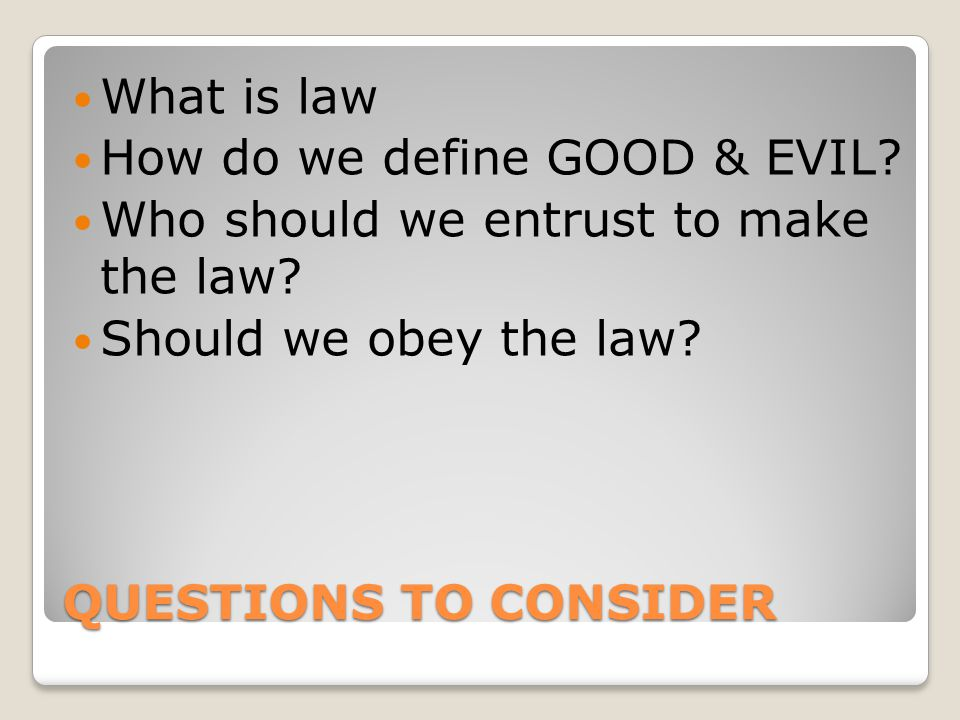 QUESTIONS TO CONSIDER What is law How do we define GOOD & EVIL? Who should we entrust to make the law? Should we obey the law?