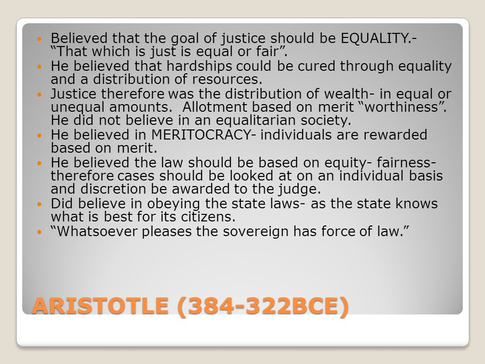"ARISTOTLE (384-322BCE) Believed that the goal of justice should be EQUALITY.- ""That which is just is equal or fair"". He believed that hardships could"