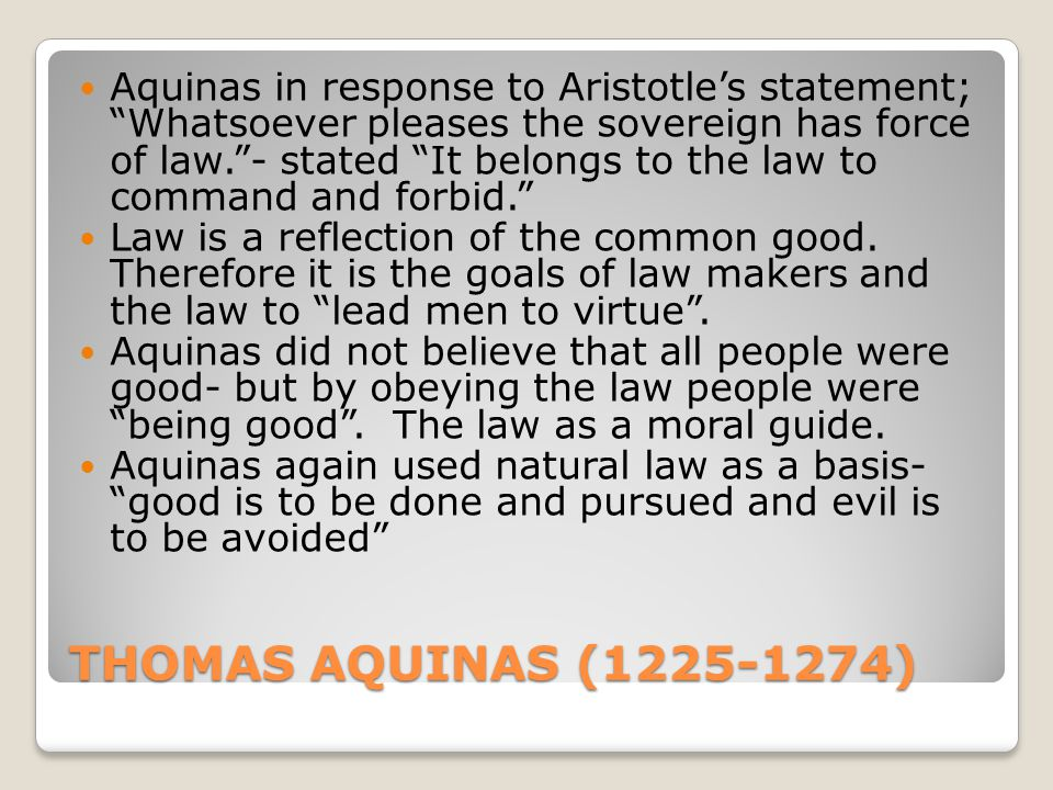 "THOMAS AQUINAS (1225-1274) Aquinas in response to Aristotle's statement; ""Whatsoever pleases the sovereign has force of law.""- stated ""It belongs to t"