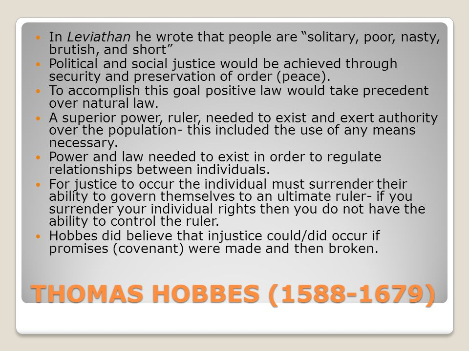 THOMAS HOBBES (1588-1679) In Leviathan he wrote that people are solitary, poor, nasty, brutish, and short Political and social justice would be achieved through security and preservation of order (peace).