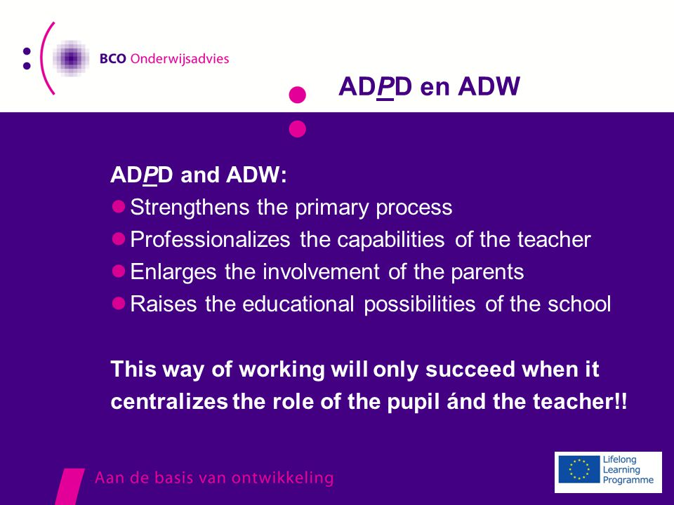 ADPD en ADW ADPD and ADW: Strengthens the primary process Professionalizes the capabilities of the teacher Enlarges the involvement of the parents Raises the educational possibilities of the school This way of working will only succeed when it centralizes the role of the pupil ánd the teacher!!