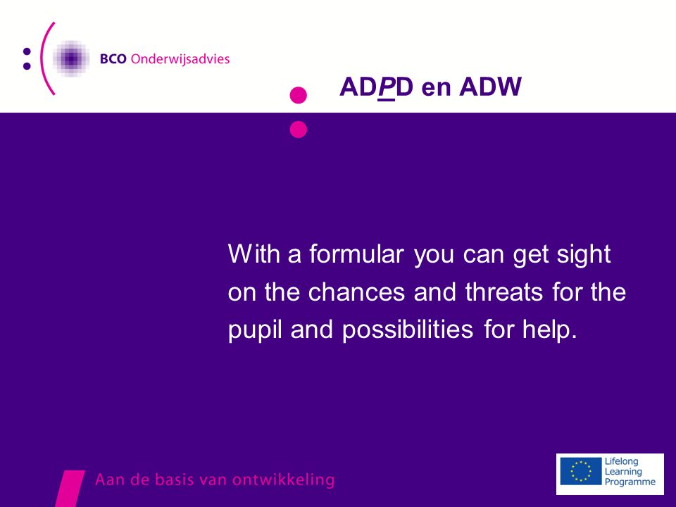 ADPD en ADW With a formular you can get sight on the chances and threats for the pupil and possibilities for help.