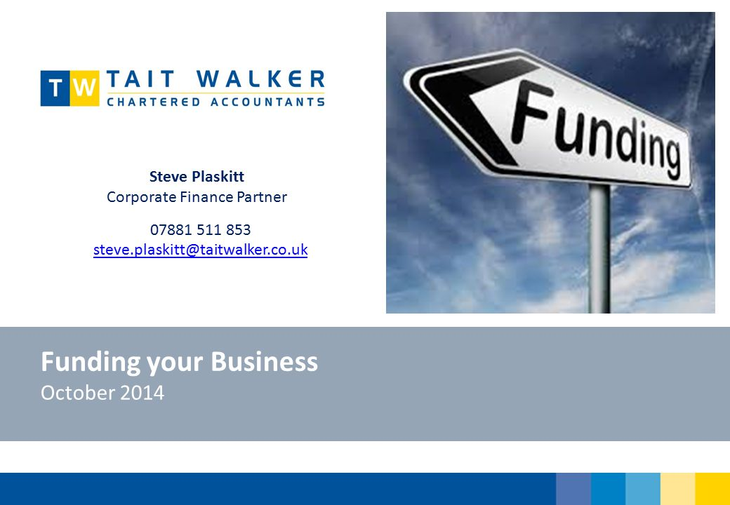 Funding your Business October 2014 Steve Plaskitt Corporate Finance Partner 07881 511 853 steve.plaskitt@taitwalker.co.uk