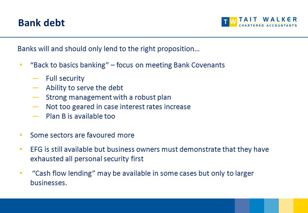 Bank debt Banks will and should only lend to the right proposition… Back to basics banking – focus on meeting Bank Covenants ―Full security ―Ability to serve the debt ―Strong management with a robust plan ―Not too geared in case interest rates increase ―Plan B is available too Some sectors are favoured more EFG is still available but business owners must demonstrate that they have exhausted all personal security first Cash flow lending may be available in some cases but only to larger businesses.