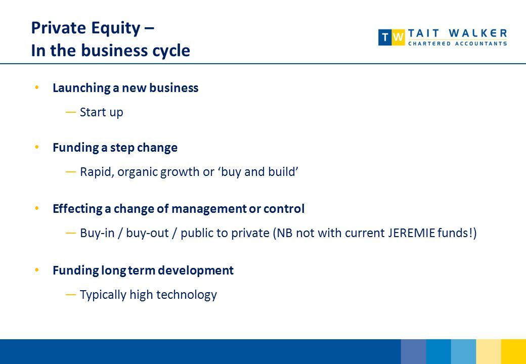 Private Equity – In the business cycle Launching a new business ―Start up Funding a step change ―Rapid, organic growth or 'buy and build' Effecting a change of management or control ―Buy-in / buy-out / public to private (NB not with current JEREMIE funds!) Funding long term development ―Typically high technology
