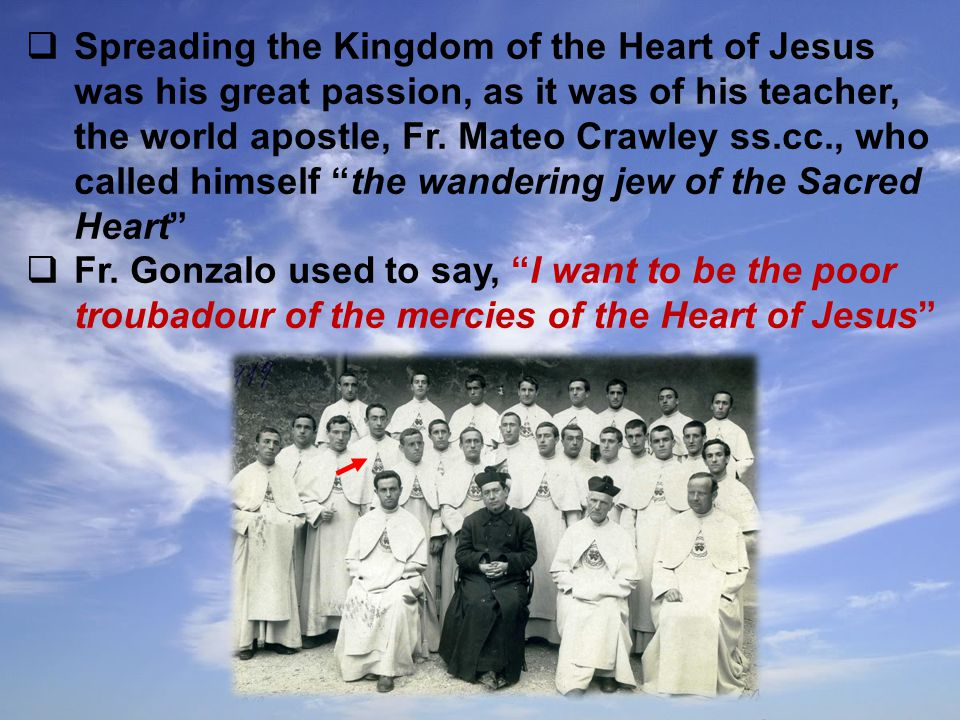  Spreading the Kingdom of the Heart of Jesus was his great passion, as it was of his teacher, the world apostle, Fr.