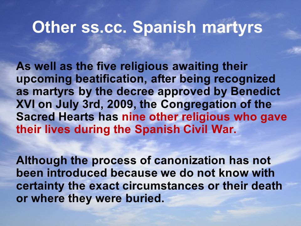 As well as the five religious awaiting their upcoming beatification, after being recognized as martyrs by the decree approved by Benedict XVI on July 3rd, 2009, the Congregation of the Sacred Hearts has nine other religious who gave their lives during the Spanish Civil War.