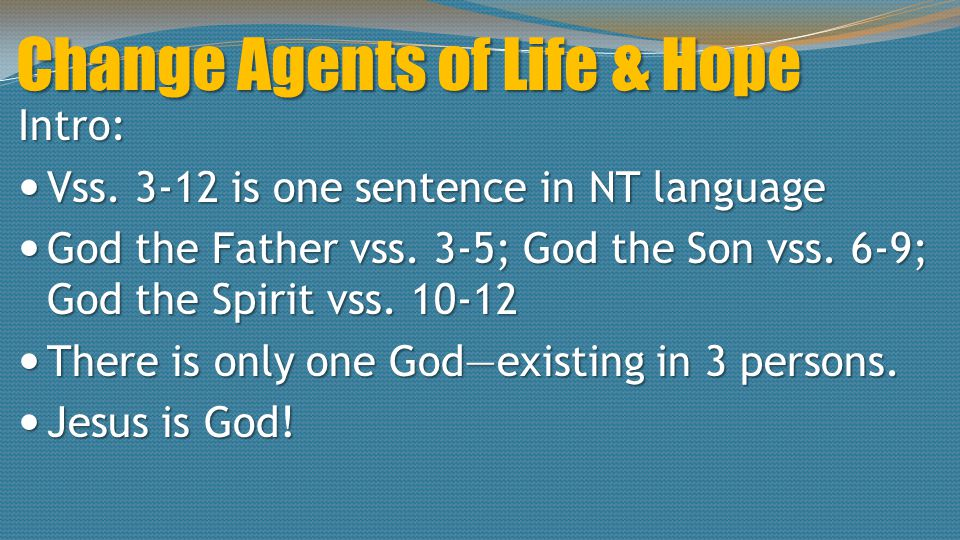 Change Agents of Life & Hope Intro: Vss. 3-12 is one sentence in NT language Vss. 3-12 is one sentence in NT language God the Father vss. 3-5; God the