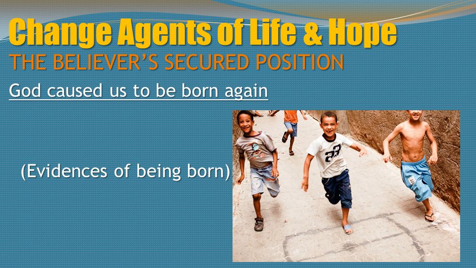 Change Agents of Life & Hope THE BELIEVER'S SECURED POSITION God caused us to be born again (Evidences of being born) (Evidences of being born)