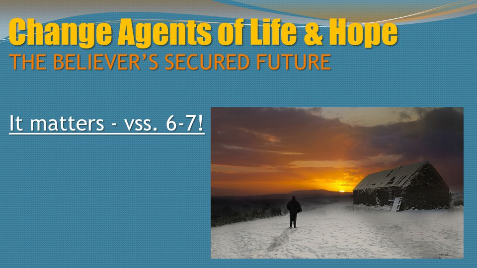 Change Agents of Life & Hope THE BELIEVER'S SECURED FUTURE It matters - vss. 6-7!