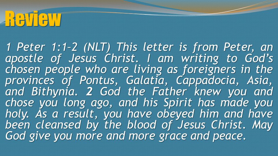 Review 1 Peter 1:1–2 (NLT) This letter is from Peter, an apostle of Jesus Christ. I am writing to God's chosen people who are living as foreigners in