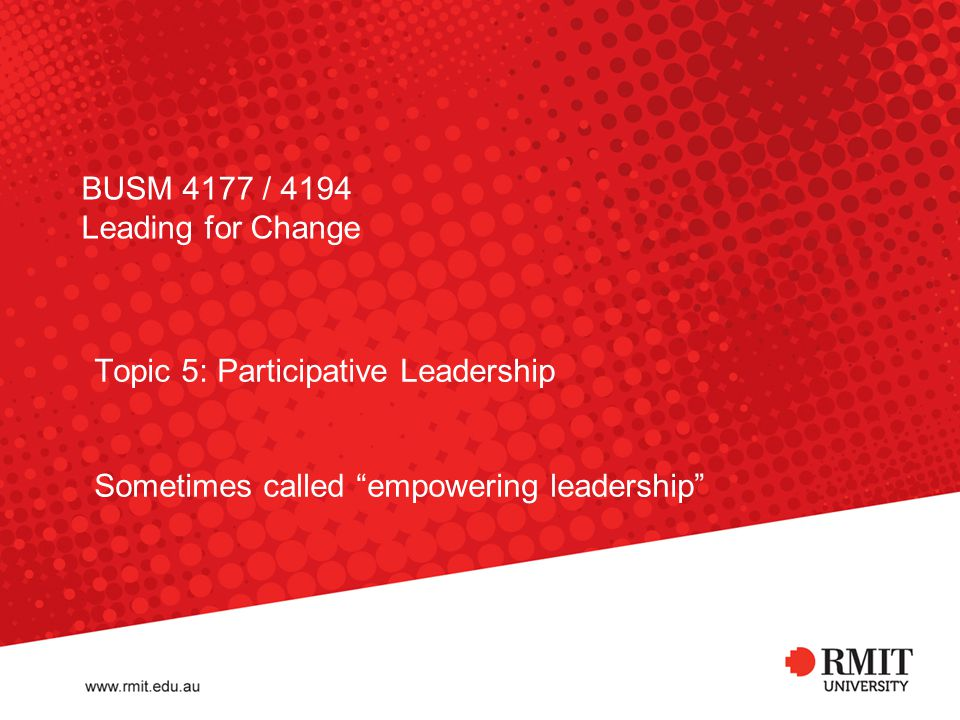 BUSM 4177 / 4194 Leading for Change Topic 5: Participative Leadership Sometimes called empowering leadership