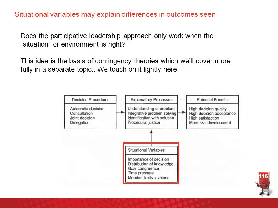 Situational variables may explain differences in outcomes seen Does the participative leadership approach only work when the situation or environment is right.