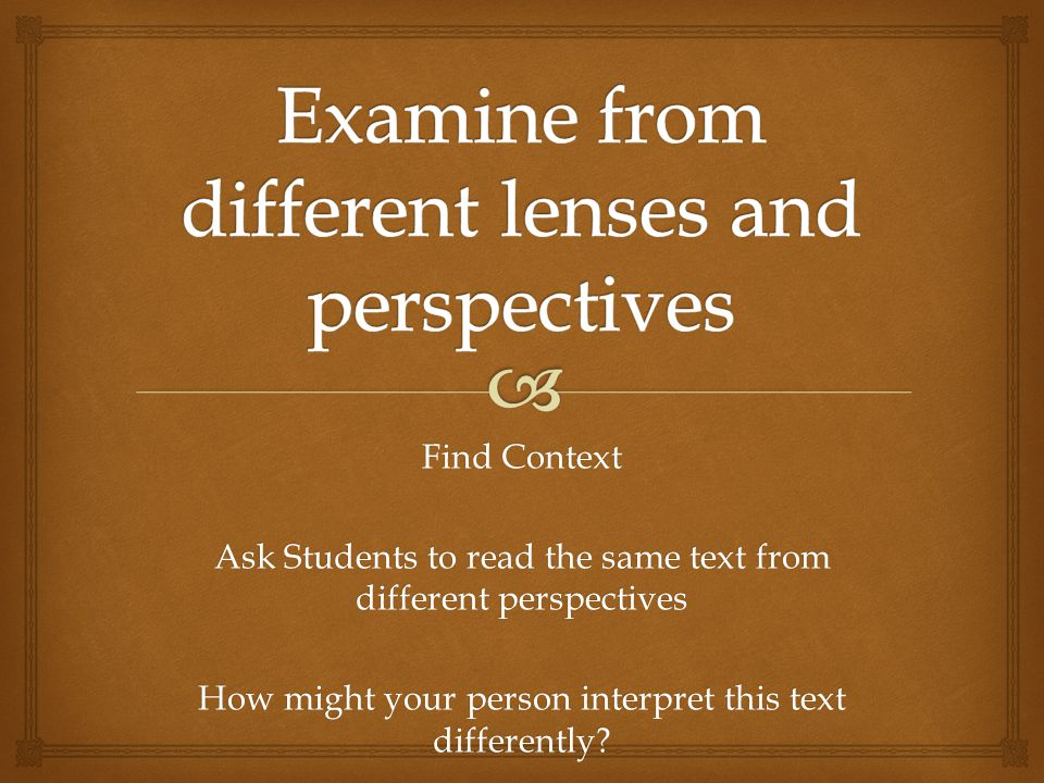 Find Context Ask Students to read the same text from different perspectives How might your person interpret this text differently