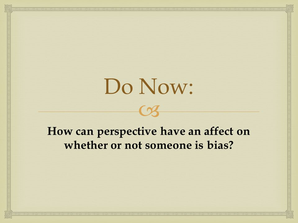  Do Now: How can perspective have an affect on whether or not someone is bias?