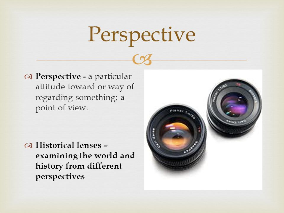  Perspective  Perspective - a particular attitude toward or way of regarding something; a point of view.