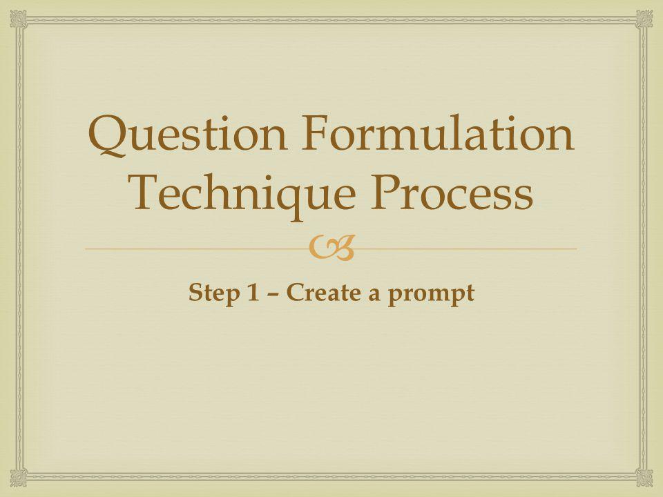  Question Formulation Technique Process Step 1 – Create a prompt