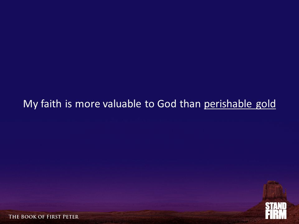 My faith is more valuable to God than perishable gold