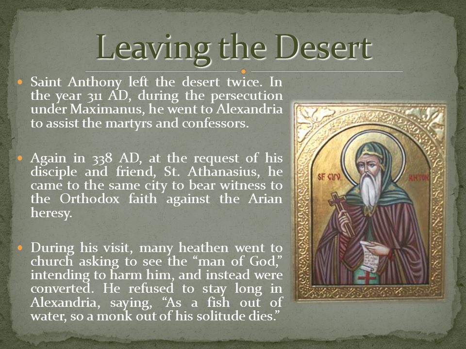 Saint Anthony left the desert twice. In the year 311 AD, during the persecution under Maximanus, he went to Alexandria to assist the martyrs and confe