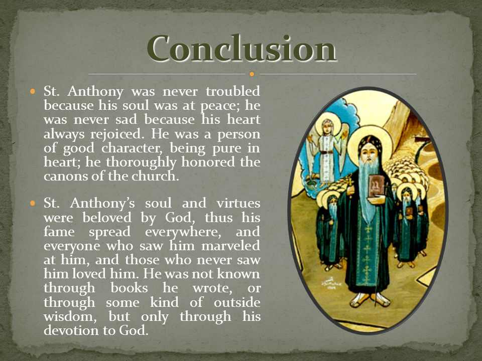 St. Anthony was never troubled because his soul was at peace; he was never sad because his heart always rejoiced. He was a person of good character, b