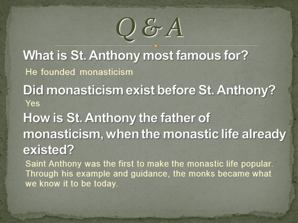 He founded monasticism Yes Saint Anthony was the first to make the monastic life popular. Through his example and guidance, the monks became what we k