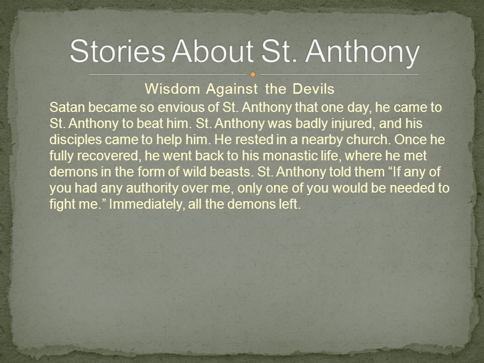 Wisdom Against the Devils Satan became so envious of St. Anthony that one day, he came to St. Anthony to beat him. St. Anthony was badly injured, and
