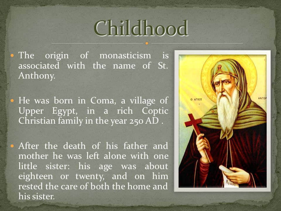 The origin of monasticism is associated with the name of St. Anthony. He was born in Coma, a village of Upper Egypt, in a rich Coptic Christian family