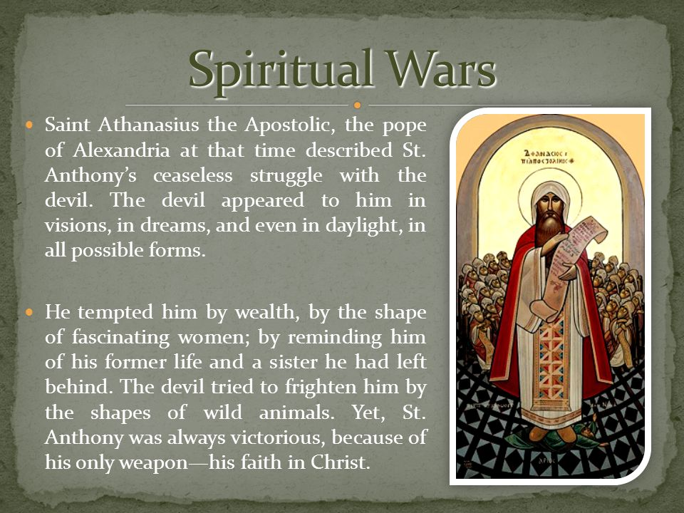 Saint Athanasius the Apostolic, the pope of Alexandria at that time described St. Anthony's ceaseless struggle with the devil. The devil appeared to h
