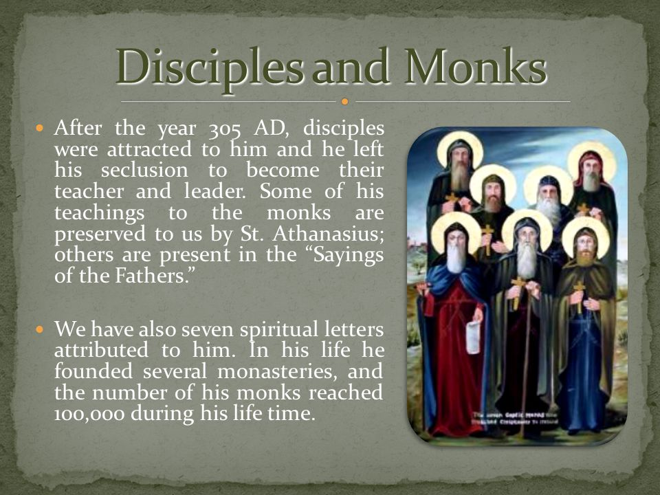 After the year 305 AD, disciples were attracted to him and he left his seclusion to become their teacher and leader. Some of his teachings to the monk